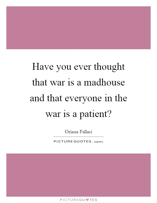 Have you ever thought that war is a madhouse and that everyone in the war is a patient? Picture Quote #1