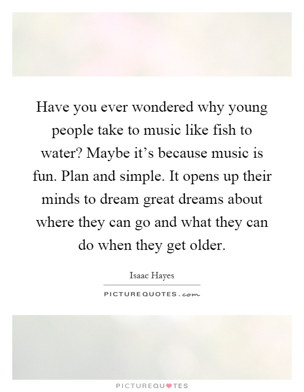 Have you ever wondered why young people take to music like fish to water? Maybe it's because music is fun. Plan and simple. It opens up their minds to dream great dreams about where they can go and what they can do when they get older Picture Quote #1