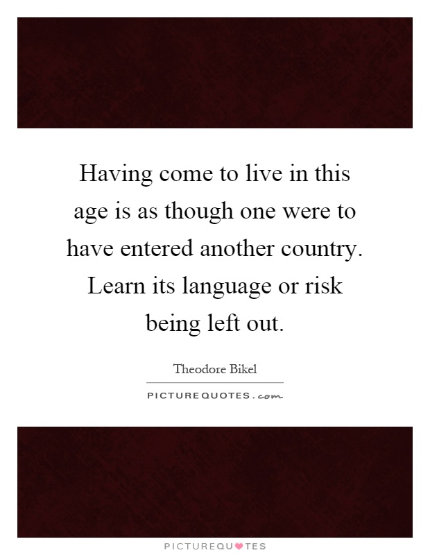 Having come to live in this age is as though one were to have entered another country. Learn its language or risk being left out Picture Quote #1