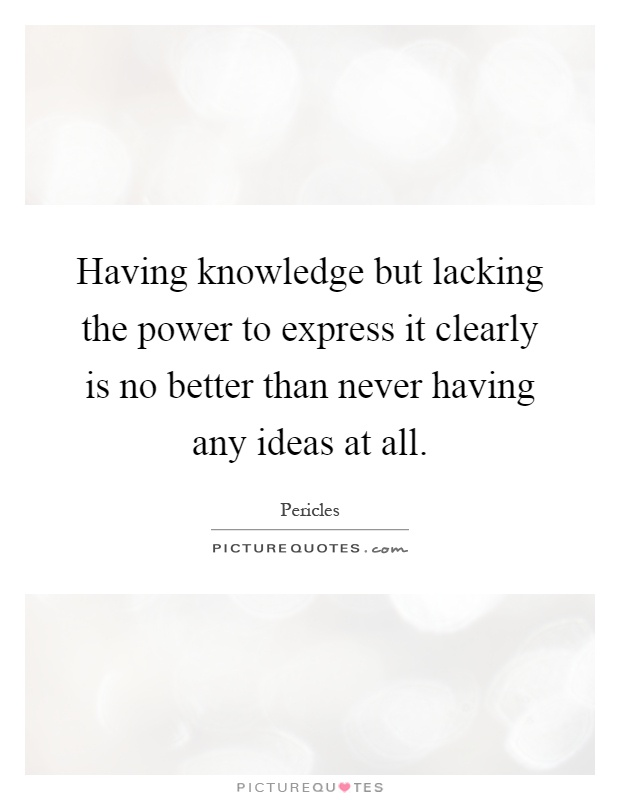 Having knowledge but lacking the power to express it clearly is no better than never having any ideas at all Picture Quote #1