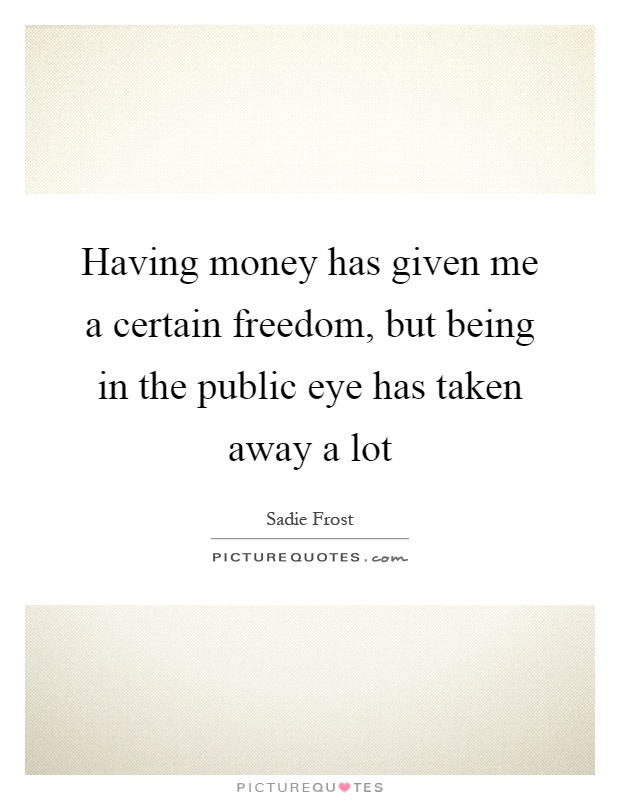 Having money has given me a certain freedom, but being in the public eye has taken away a lot Picture Quote #1