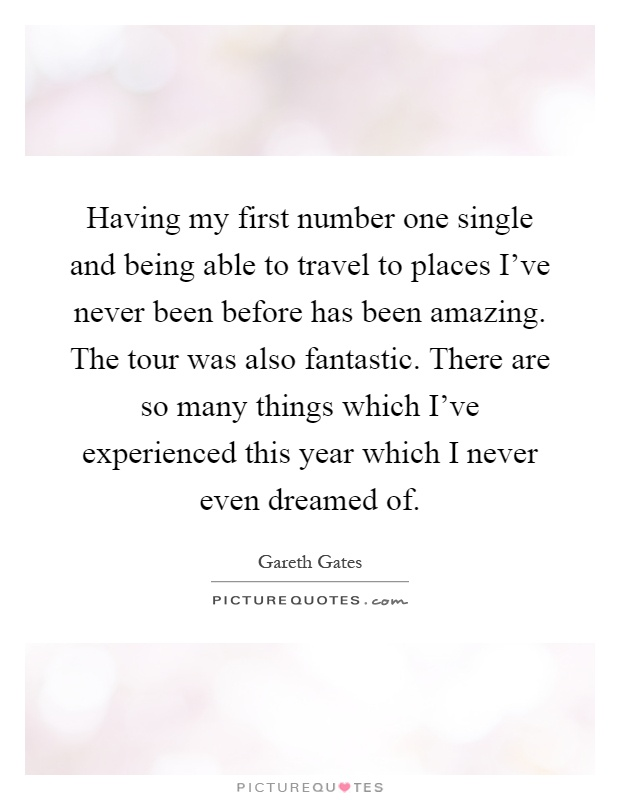 Having my first number one single and being able to travel to places I've never been before has been amazing. The tour was also fantastic. There are so many things which I've experienced this year which I never even dreamed of Picture Quote #1