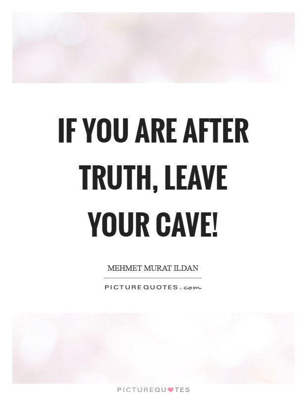 If you are after truth, leave your cave! Picture Quote #1