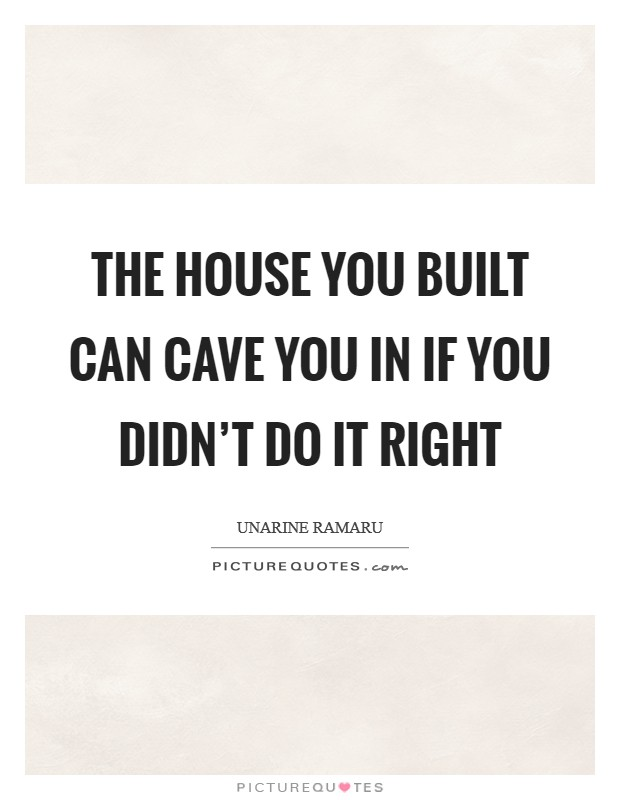 The house you built can cave you in if you didn't do it right Picture Quote #1