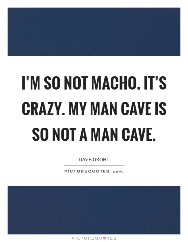I'm so not macho. It's crazy. My man cave is so not a man cave Picture Quote #1