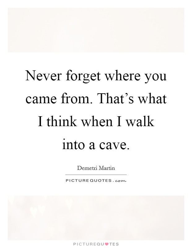 Never forget where you came from. That's what I think when I walk into a cave Picture Quote #1