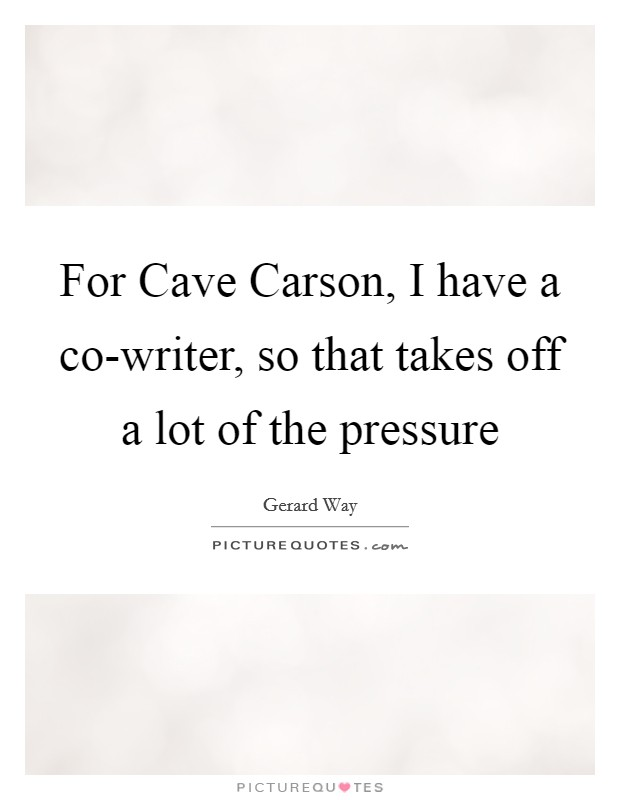 For Cave Carson, I have a co-writer, so that takes off a lot of the pressure Picture Quote #1