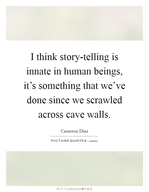 I think story-telling is innate in human beings, it's something that we've done since we scrawled across cave walls Picture Quote #1