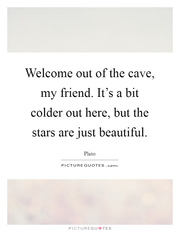 Welcome out of the cave, my friend. It's a bit colder out here, but the stars are just beautiful Picture Quote #1