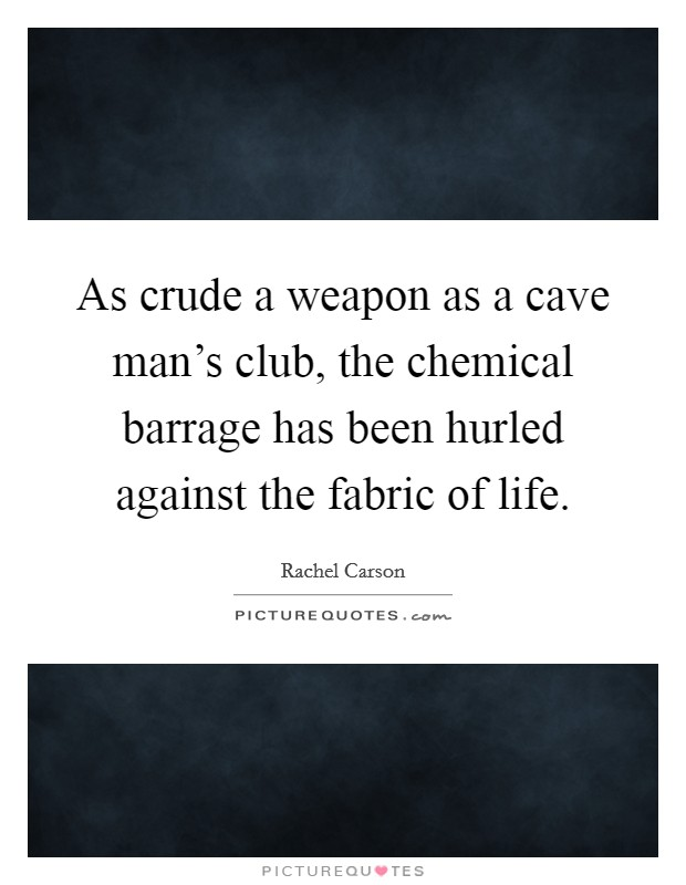 As crude a weapon as a cave man's club, the chemical barrage has been hurled against the fabric of life Picture Quote #1
