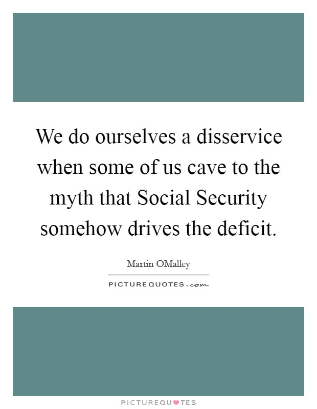 We do ourselves a disservice when some of us cave to the myth that Social Security somehow drives the deficit Picture Quote #1