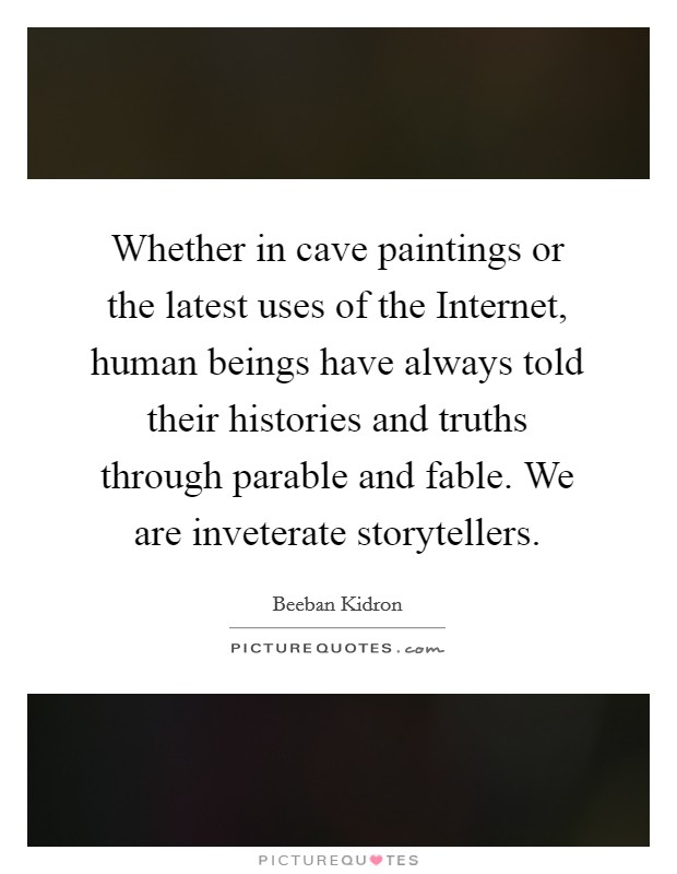 Whether in cave paintings or the latest uses of the Internet, human beings have always told their histories and truths through parable and fable. We are inveterate storytellers Picture Quote #1