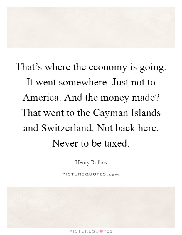 That's where the economy is going. It went somewhere. Just not to America. And the money made? That went to the Cayman Islands and Switzerland. Not back here. Never to be taxed Picture Quote #1