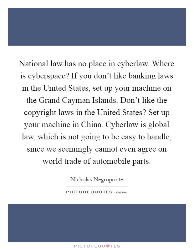 National law has no place in cyberlaw. Where is cyberspace? If you don't like banking laws in the United States, set up your machine on the Grand Cayman Islands. Don't like the copyright laws in the United States? Set up your machine in China. Cyberlaw is global law, which is not going to be easy to handle, since we seemingly cannot even agree on world trade of automobile parts Picture Quote #1