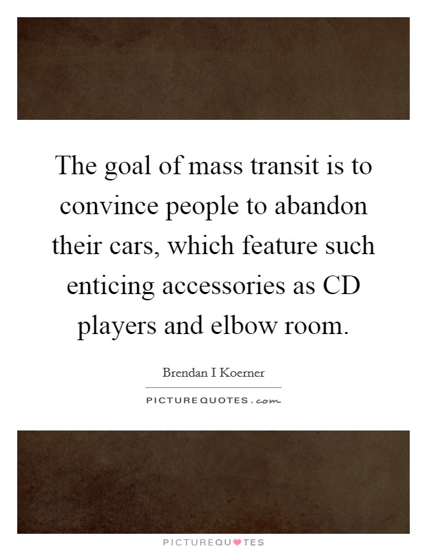 The goal of mass transit is to convince people to abandon their cars, which feature such enticing accessories as CD players and elbow room Picture Quote #1