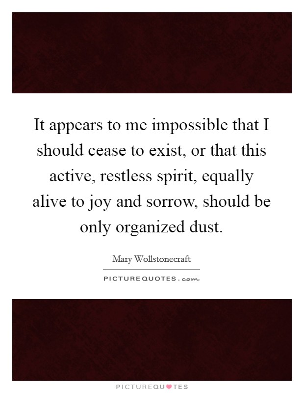 It appears to me impossible that I should cease to exist, or that this active, restless spirit, equally alive to joy and sorrow, should be only organized dust Picture Quote #1
