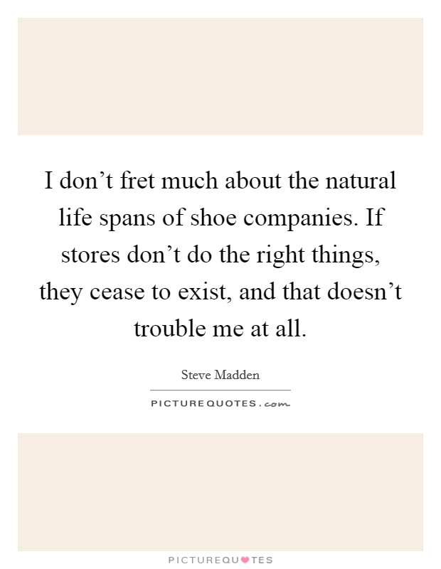I don't fret much about the natural life spans of shoe companies. If stores don't do the right things, they cease to exist, and that doesn't trouble me at all Picture Quote #1