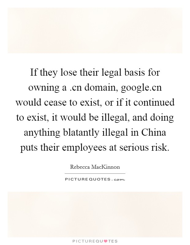 If they lose their legal basis for owning a .cn domain, google.cn would cease to exist, or if it continued to exist, it would be illegal, and doing anything blatantly illegal in China puts their employees at serious risk Picture Quote #1