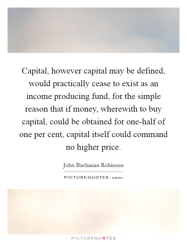 Capital, however capital may be defined, would practically cease to exist as an income producing fund, for the simple reason that if money, wherewith to buy capital, could be obtained for one-half of one per cent, capital itself could command no higher price Picture Quote #1