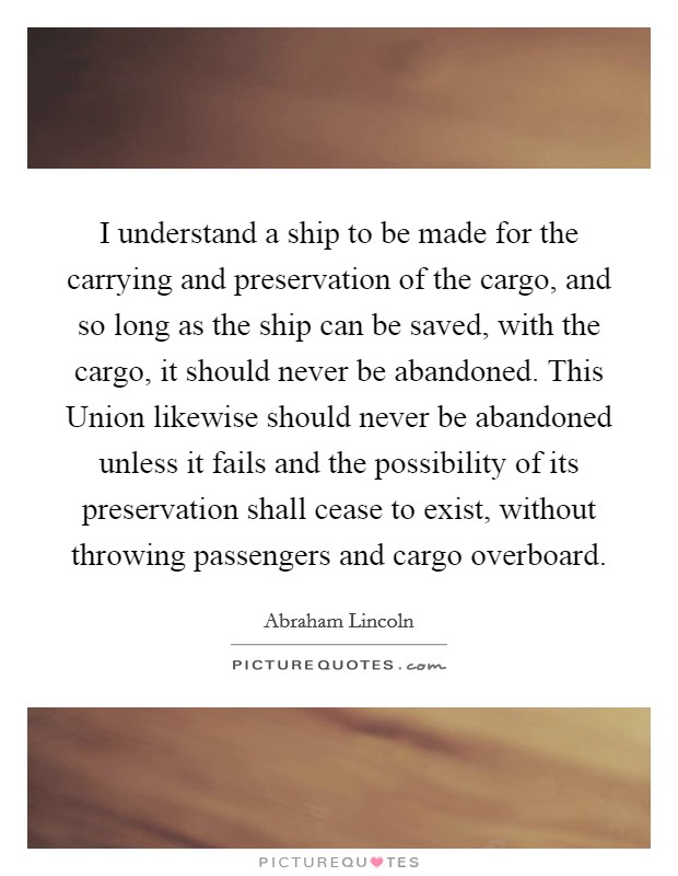 I understand a ship to be made for the carrying and preservation of the cargo, and so long as the ship can be saved, with the cargo, it should never be abandoned. This Union likewise should never be abandoned unless it fails and the possibility of its preservation shall cease to exist, without throwing passengers and cargo overboard Picture Quote #1