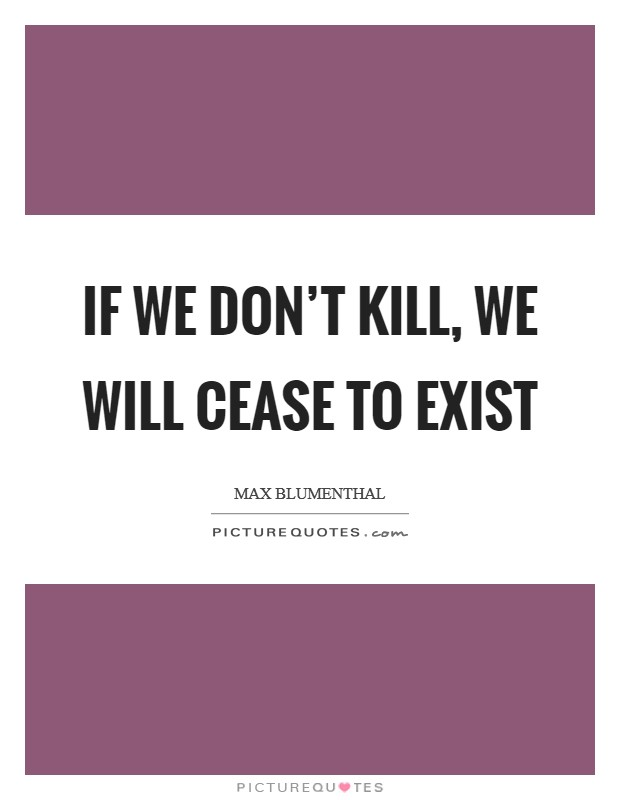 If we don't kill, we will cease to exist Picture Quote #1
