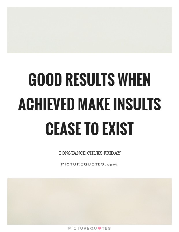 Good results when achieved make insults cease to exist Picture Quote #1
