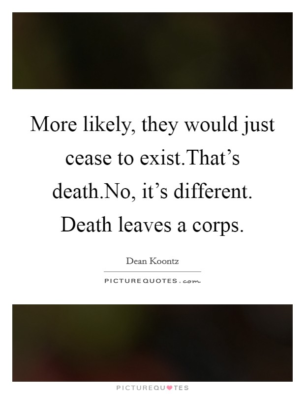 More likely, they would just cease to exist.That's death.No, it's different. Death leaves a corps Picture Quote #1