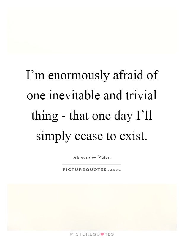 I'm enormously afraid of one inevitable and trivial thing - that one day I'll simply cease to exist Picture Quote #1