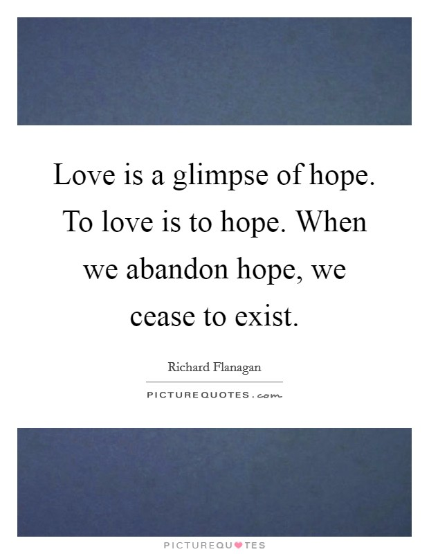 Love is a glimpse of hope. To love is to hope. When we abandon hope, we cease to exist Picture Quote #1