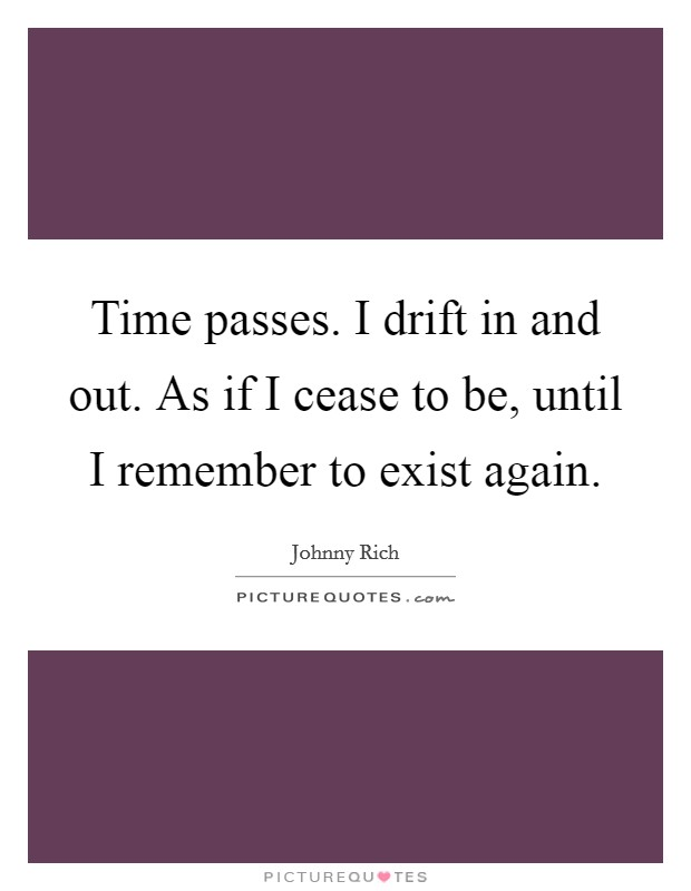 Time passes. I drift in and out. As if I cease to be, until I remember to exist again Picture Quote #1