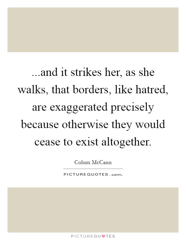...and it strikes her, as she walks, that borders, like hatred, are exaggerated precisely because otherwise they would cease to exist altogether Picture Quote #1