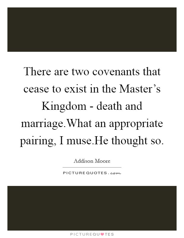 There are two covenants that cease to exist in the Master's Kingdom - death and marriage.What an appropriate pairing, I muse.He thought so Picture Quote #1