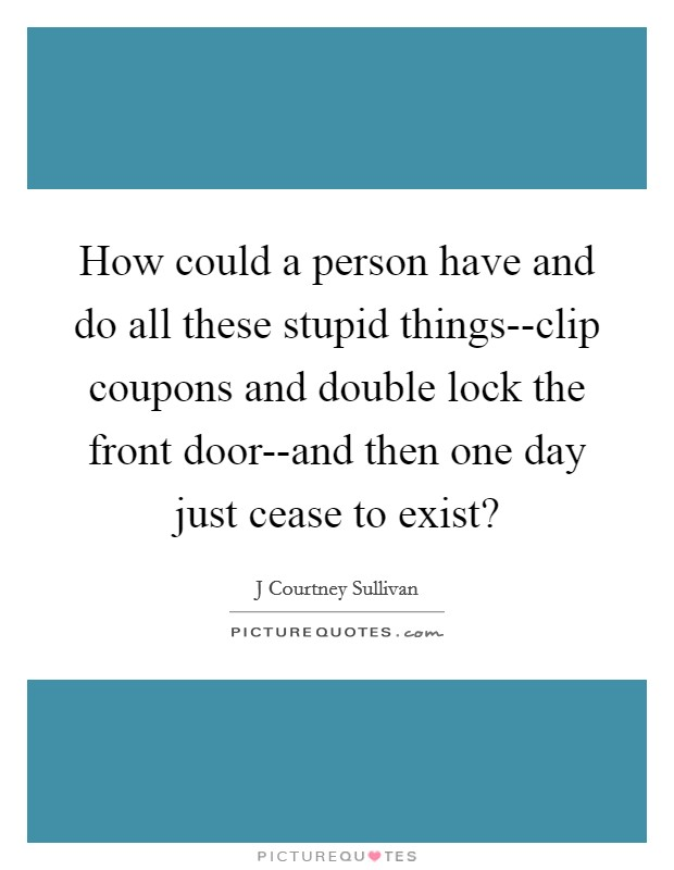 How could a person have and do all these stupid things--clip coupons and double lock the front door--and then one day just cease to exist? Picture Quote #1