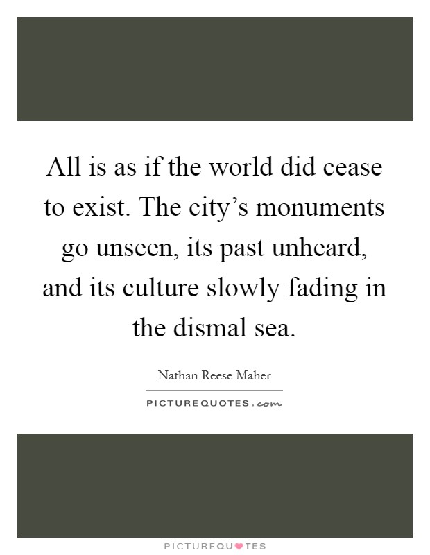 All is as if the world did cease to exist. The city's monuments go unseen, its past unheard, and its culture slowly fading in the dismal sea Picture Quote #1