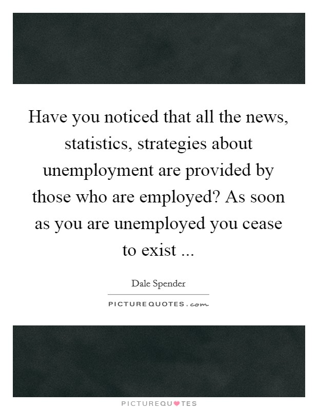 Have you noticed that all the news, statistics, strategies about unemployment are provided by those who are employed? As soon as you are unemployed you cease to exist  Picture Quote #1