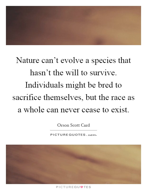 Nature can't evolve a species that hasn't the will to survive. Individuals might be bred to sacrifice themselves, but the race as a whole can never cease to exist Picture Quote #1