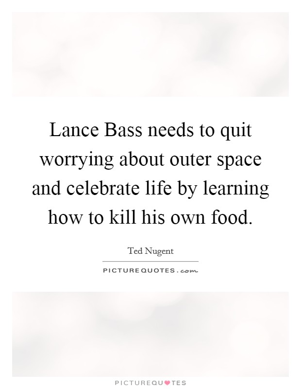 Lance Bass needs to quit worrying about outer space and celebrate life by learning how to kill his own food Picture Quote #1