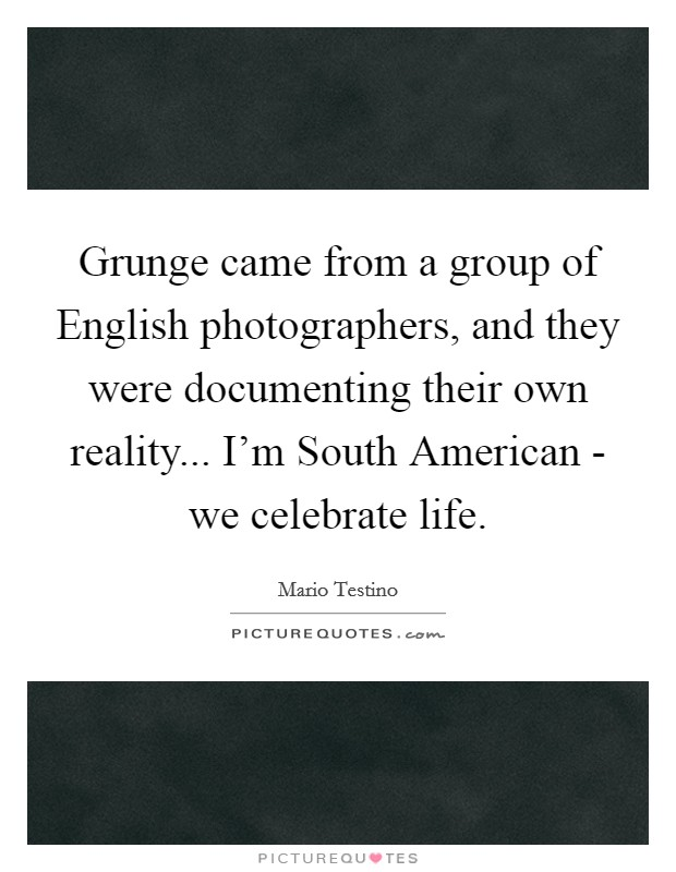 Grunge came from a group of English photographers, and they were documenting their own reality... I'm South American - we celebrate life Picture Quote #1