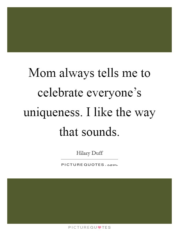Mom always tells me to celebrate everyone's uniqueness. I like the way that sounds Picture Quote #1