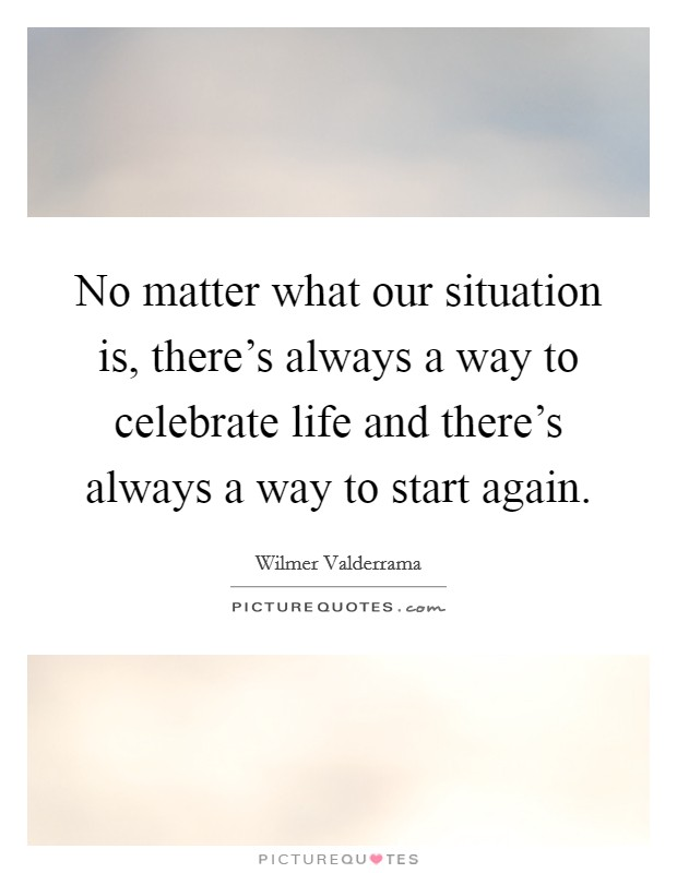 No matter what our situation is, there's always a way to celebrate life and there's always a way to start again Picture Quote #1