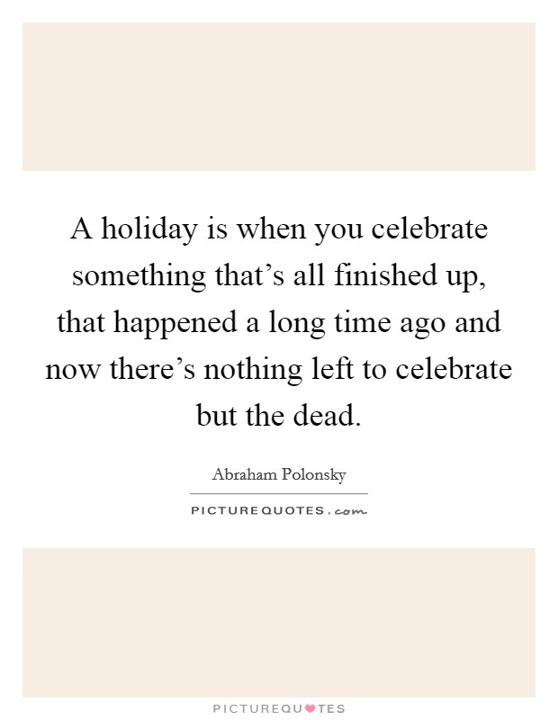 A holiday is when you celebrate something that's all finished up, that happened a long time ago and now there's nothing left to celebrate but the dead Picture Quote #1