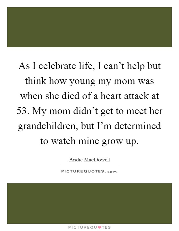 As I celebrate life, I can't help but think how young my mom was when she died of a heart attack at 53. My mom didn't get to meet her grandchildren, but I'm determined to watch mine grow up Picture Quote #1