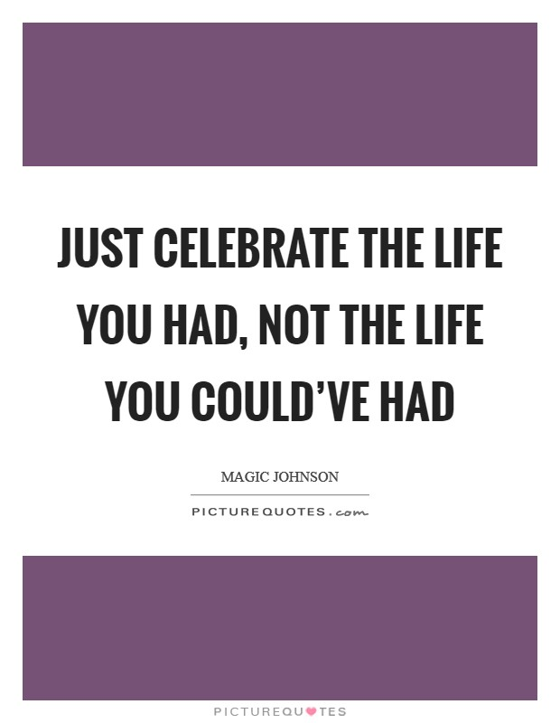Just celebrate the life you had, not the life you could've had Picture Quote #1