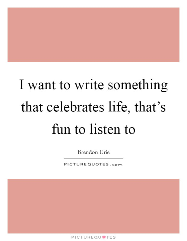 I want to write something that celebrates life, that's fun to listen to Picture Quote #1