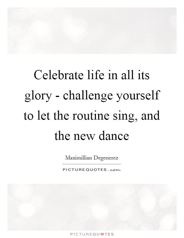 Celebrate life in all its glory - challenge yourself to let the routine sing, and the new dance Picture Quote #1