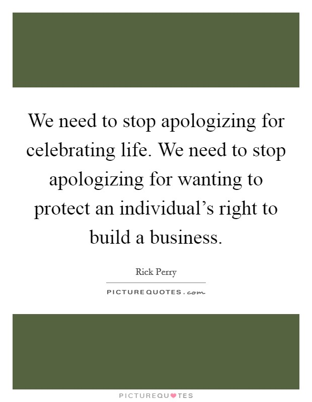 We need to stop apologizing for celebrating life. We need to stop apologizing for wanting to protect an individual's right to build a business Picture Quote #1