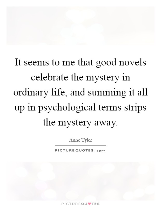 It seems to me that good novels celebrate the mystery in ordinary life, and summing it all up in psychological terms strips the mystery away Picture Quote #1