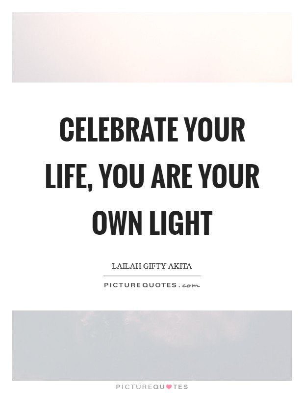 Celebrate your life, you are your own light Picture Quote #1
