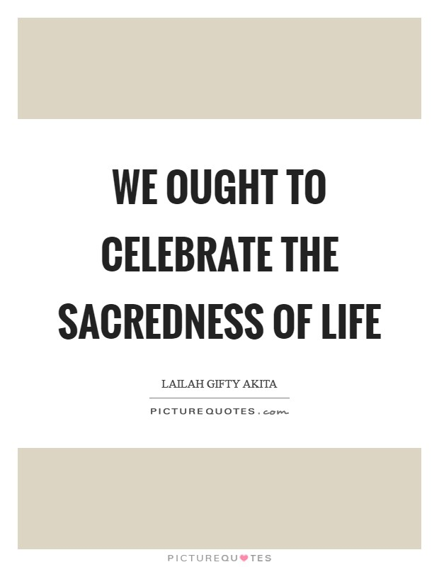 We ought to celebrate the sacredness of life Picture Quote #1