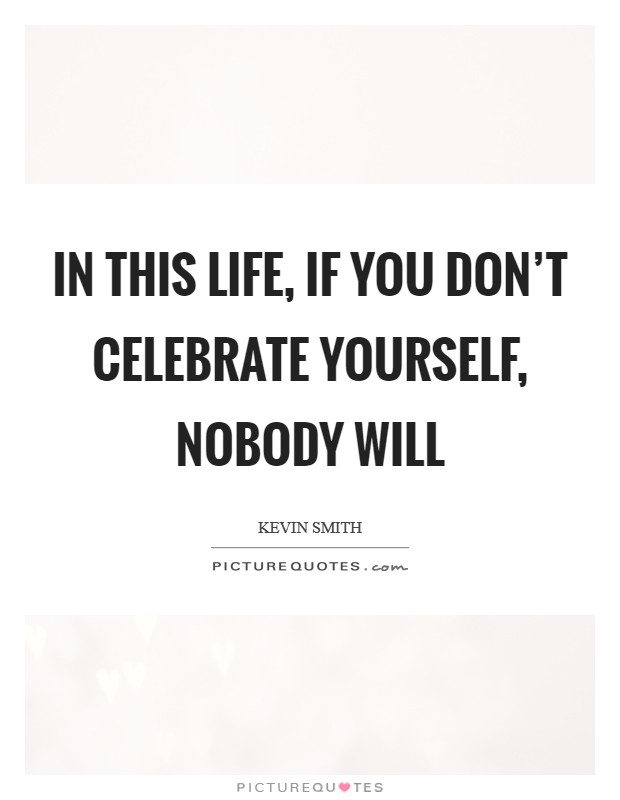In this life, if you don't celebrate yourself, nobody will Picture Quote #1